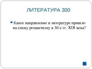 ЛИТЕРАТУРА 300 Какое направление в литературе пришло на смену романтизму в 30