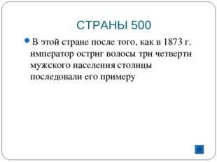 СТРАНЫ 500 В этой стране после того, как в 1873 г. император остриг волосы тр