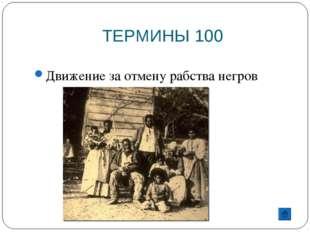 ТЕРМИНЫ 100 Движение за отмену рабства негров