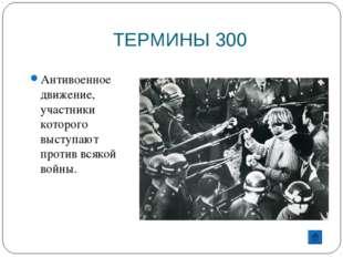 ТЕРМИНЫ 300 Антивоенное движение, участники которого выступают против всякой