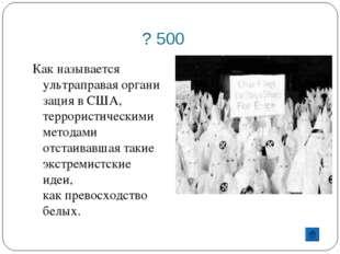 ? 500 Как называется ультраправаяорганизация вСША, террористическими метода