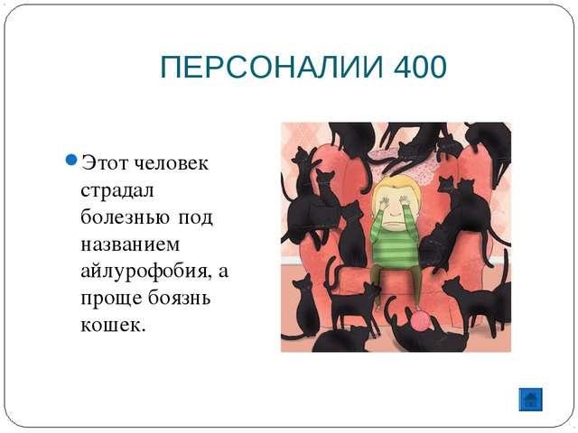 ПЕРСОНАЛИИ 400 Этот человек страдал болезнью под названием айлурофобия, а про...
