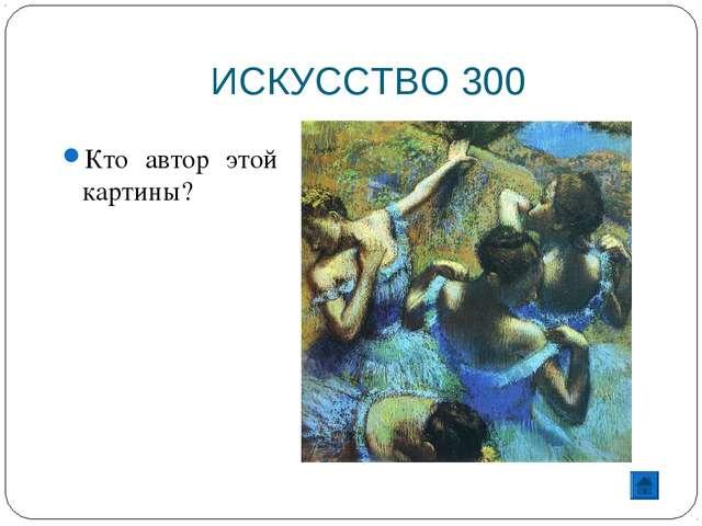 ИСКУССТВО 300 Кто автор этой картины?