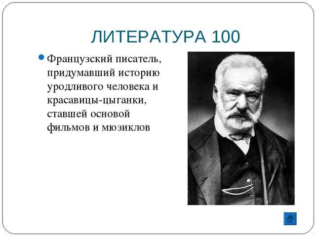 ЛИТЕРАТУРА 100 Французский писатель, придумавший историю уродливого человека...