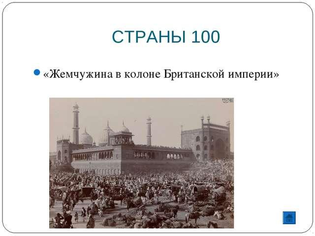 СТРАНЫ 100 «Жемчужина в колоне Британской империи»