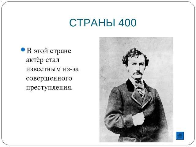 СТРАНЫ 400 В этой стране актёр стал известным из-за совершенного преступления.
