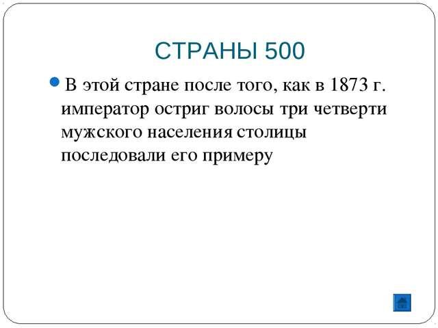 СТРАНЫ 500 В этой стране после того, как в 1873 г. император остриг волосы тр...