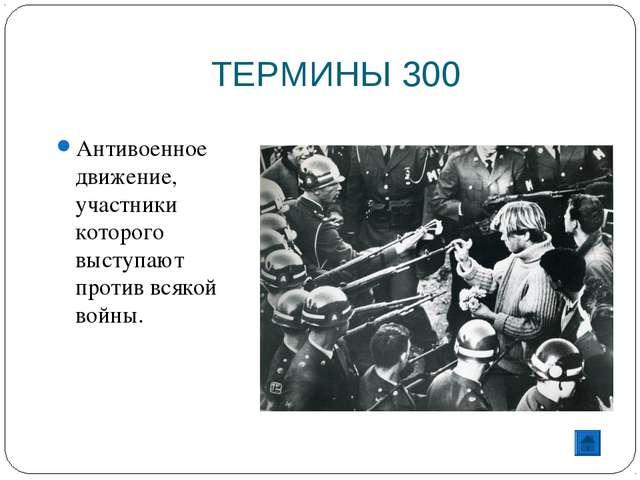 ТЕРМИНЫ 300 Антивоенное движение, участники которого выступают против всякой...