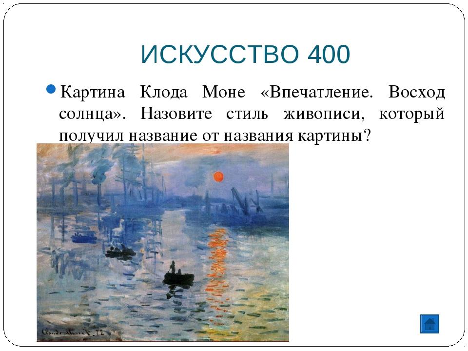 ИСКУССТВО 400 Картина Клода Моне «Впечатление. Восход солнца». Назовите стиль...