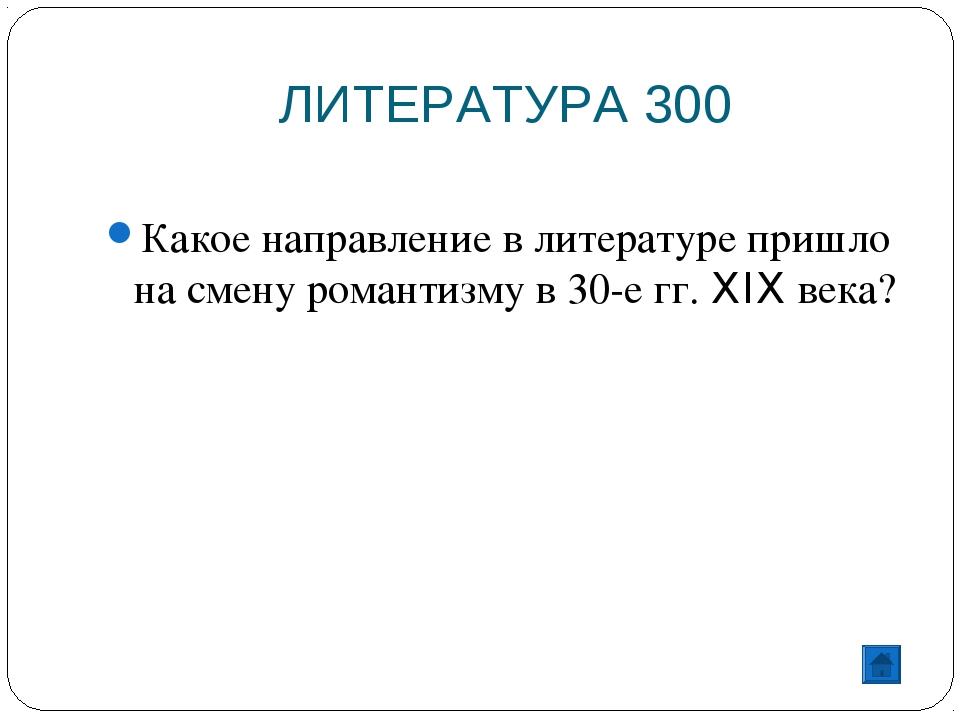 ЛИТЕРАТУРА 300 Какое направление в литературе пришло на смену романтизму в 30...