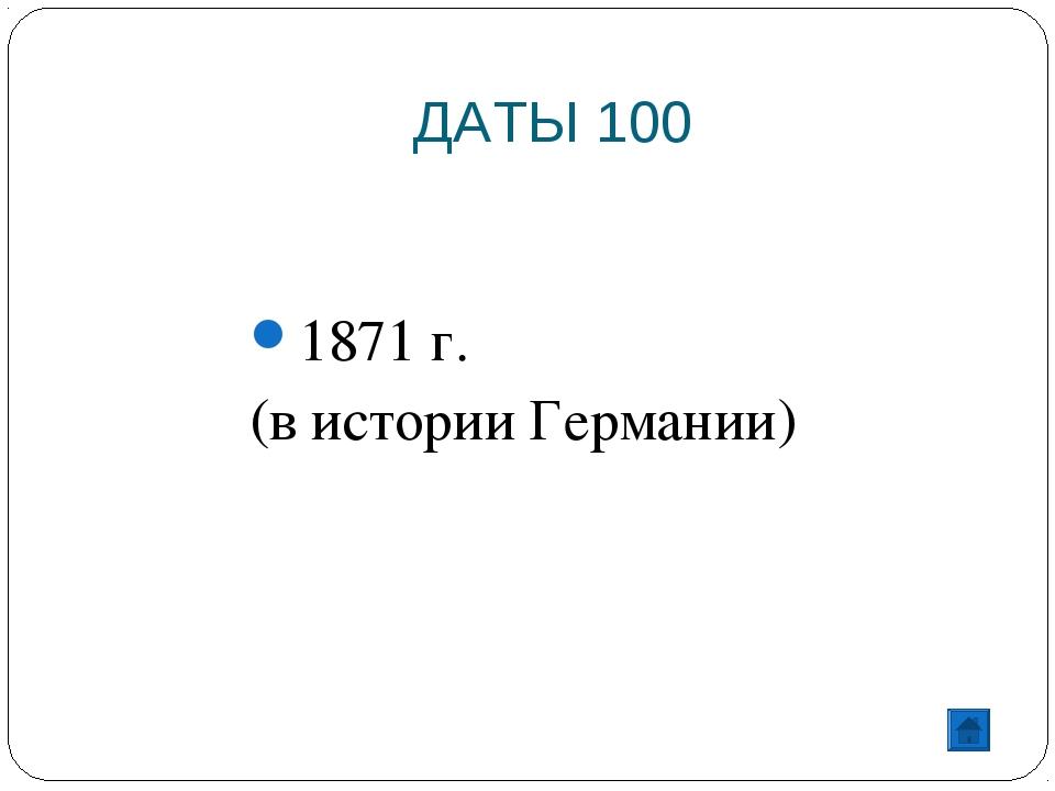ДАТЫ 100 1871 г. (в истории Германии)