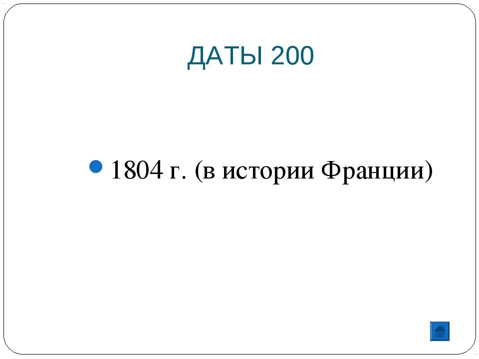 ДАТЫ 200 1804 г. (в истории Франции)