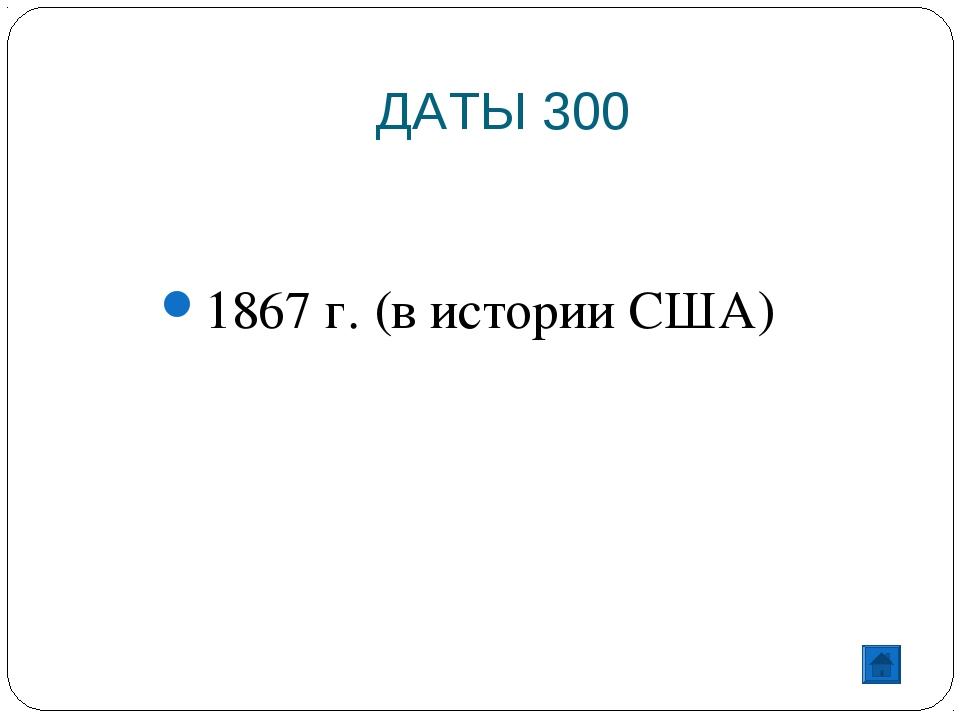 ДАТЫ 300 1867 г. (в истории США)
