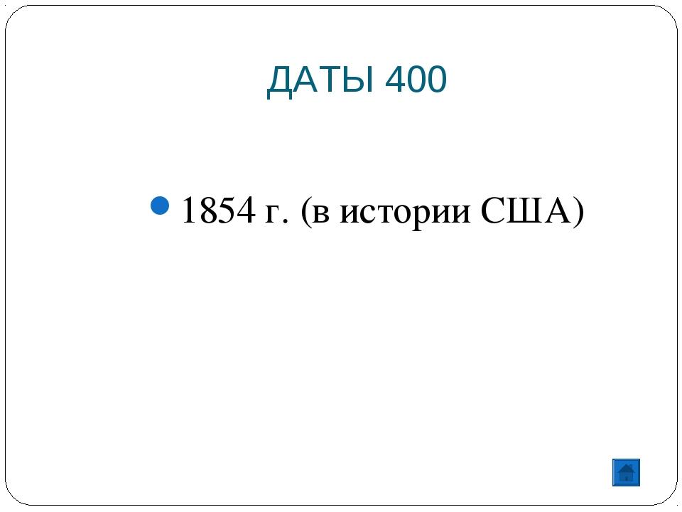 ДАТЫ 400 1854 г. (в истории США)