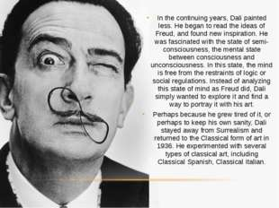 In the continuing years, Dali painted less. He began to read the ideas of Fre