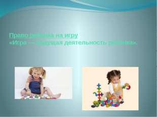 Право ребенка на игру «Игра — ведущая деятельность ребёнка».