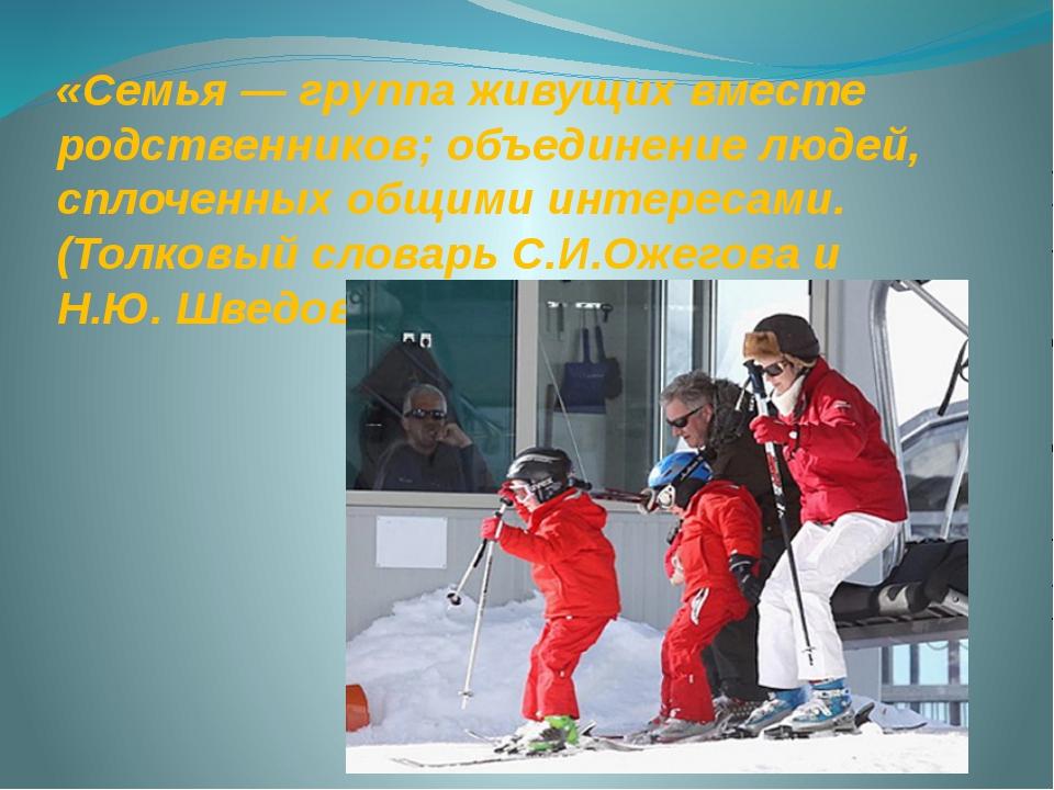 «Семья — группа живущих вместе родственников; объединение людей, сплоченных о...