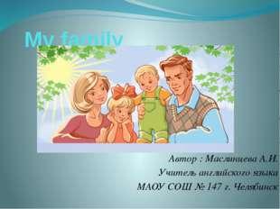 My family Автор : Маслинцева А.И. Учитель английского языка МАОУ СОШ № 147 г.