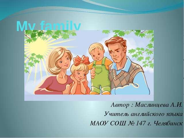 My family Автор : Маслинцева А.И. Учитель английского языка МАОУ СОШ № 147 г....
