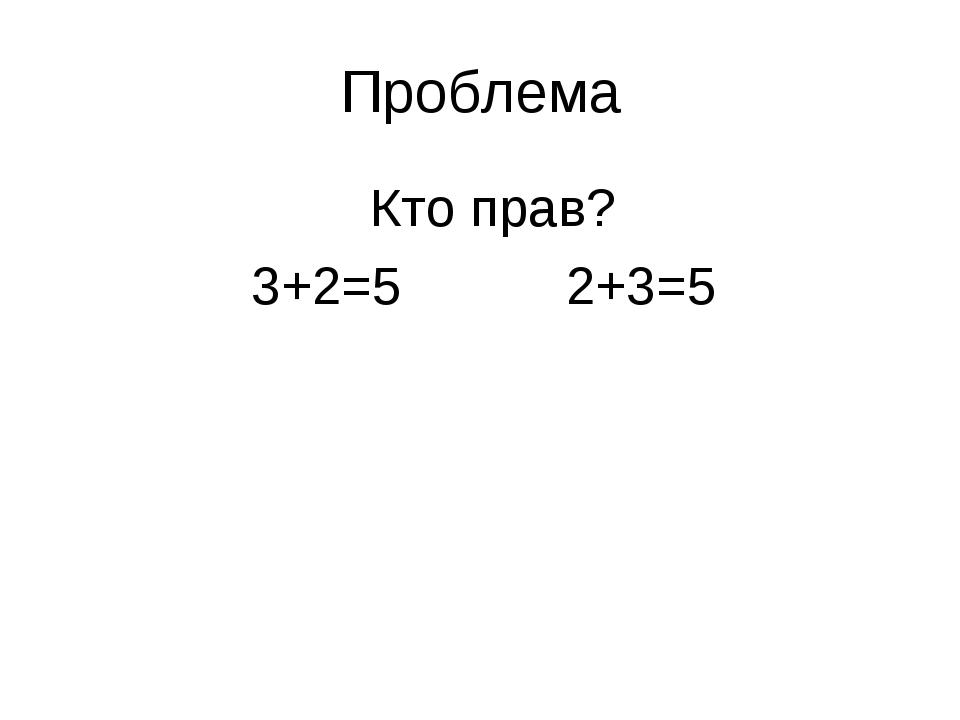 Проблема Кто прав? 3+2=5 2+3=5