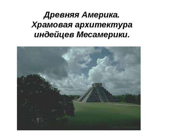 Древняя Америка. Храмовая архитектура индейцев Месамерики.