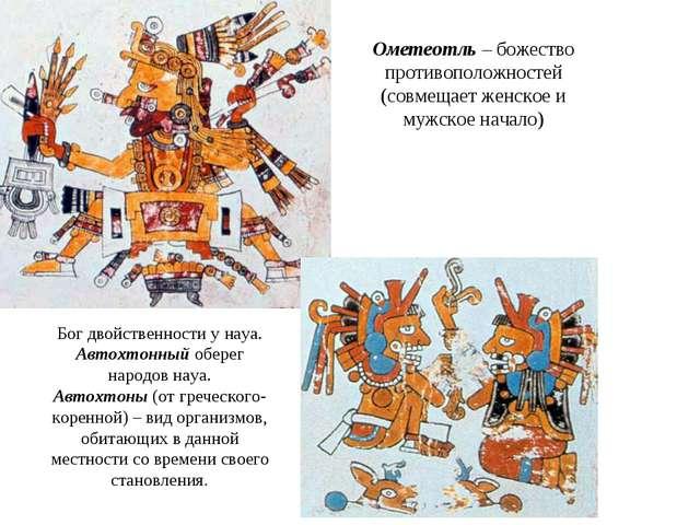 Ометеотль – божество противоположностей (совмещает женское и мужское начало)...