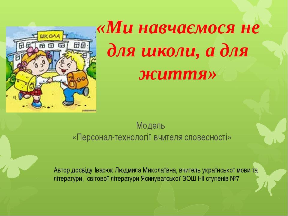 Модель «Персонал-технології вчителя словесності» «Ми навчаємося не для школи,...