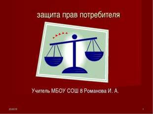 * * защита прав потребителя Учитель МБОУ СОШ 8 Романова И. А.