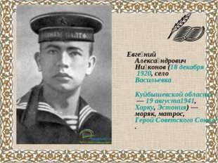 Евге́ний Алекса́ндрович Ни́конов(18 декабря1920, селоВасильевка Куйбышевс