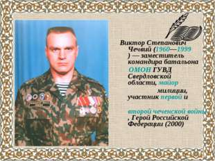 Виктор Степанович Чечвий(1960—1999)— заместитель командира батальона ОМОН