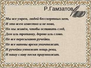 Р.Гамзатов Мы все умрем, людей бессмертных нет, И это всем известно и не нов