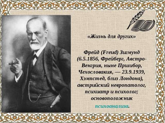 «Жизнь для других» Фрейд(Freud) Зигмунд (6.5.1856, Фрейберг, Австро-Венгрия,...