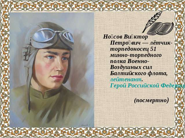 Но́сов Ви́ктор Петро́вич— лётчик-торпедоносец 51 минно-торпедного полка Воен...