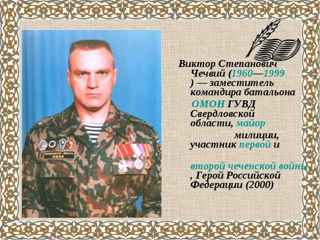 Виктор Степанович Чечвий(1960—1999)— заместитель командира батальона ОМОН...