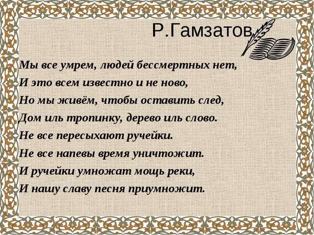 Р.Гамзатов Мы все умрем, людей бессмертных нет, И это всем известно и не нов...