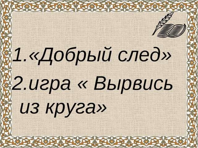 1.«Добрый след» 2.игра « Вырвись из круга»