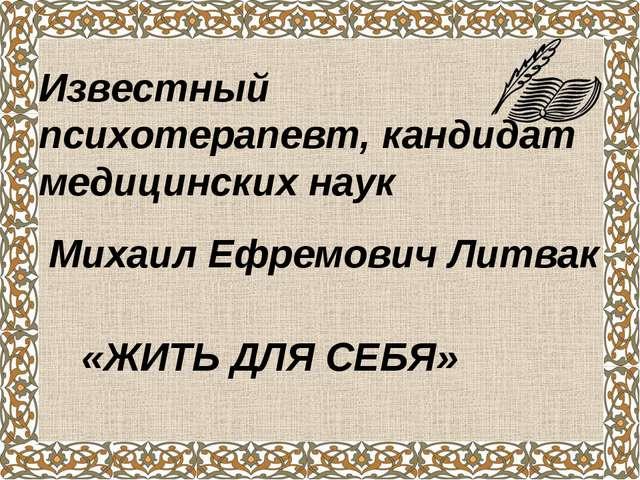 Известный психотерапевт, кандидат медицинских наук Михаил Ефремович Литвак «Ж...