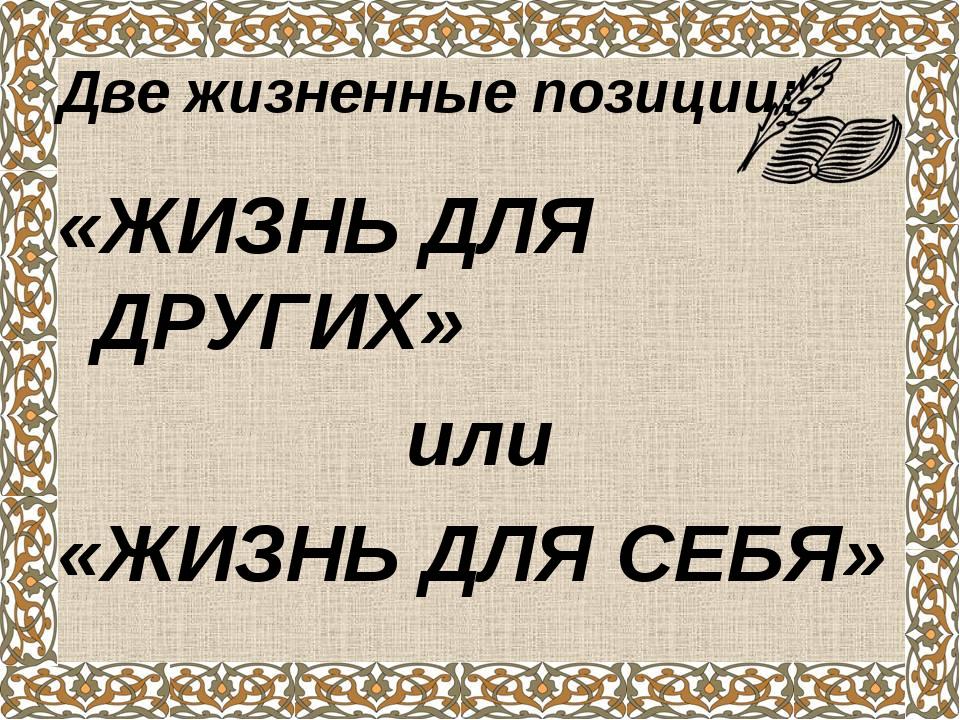 Две жизненные позиции: «ЖИЗНЬ ДЛЯ ДРУГИХ» или «ЖИЗНЬ ДЛЯ СЕБЯ»