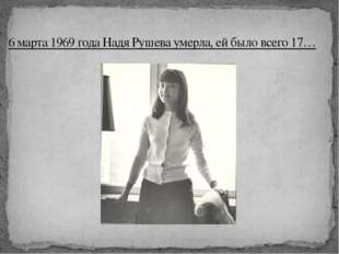 6 марта 1969 года Надя Рушева умерла, ей было всего 17…