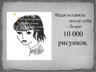 Надя оставила после себя – более 10 000 рисунков.