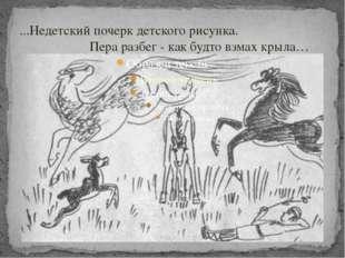 ...Недетский почерк детского рисунка. Пера разбег - как будто взмах крыла…