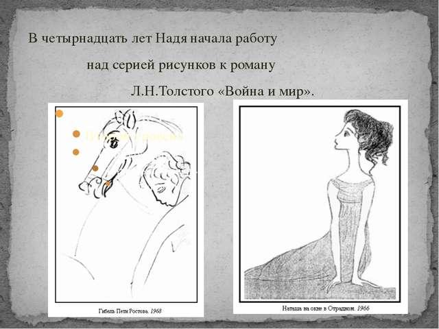В четырнадцать лет Надя начала работу над серией рисунков к роману Л.Н.Толсто...
