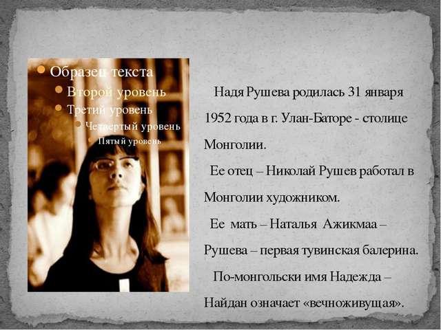 Надя Рушева родилась 31 января 1952 года в г. Улан-Баторе - столице Монголии...