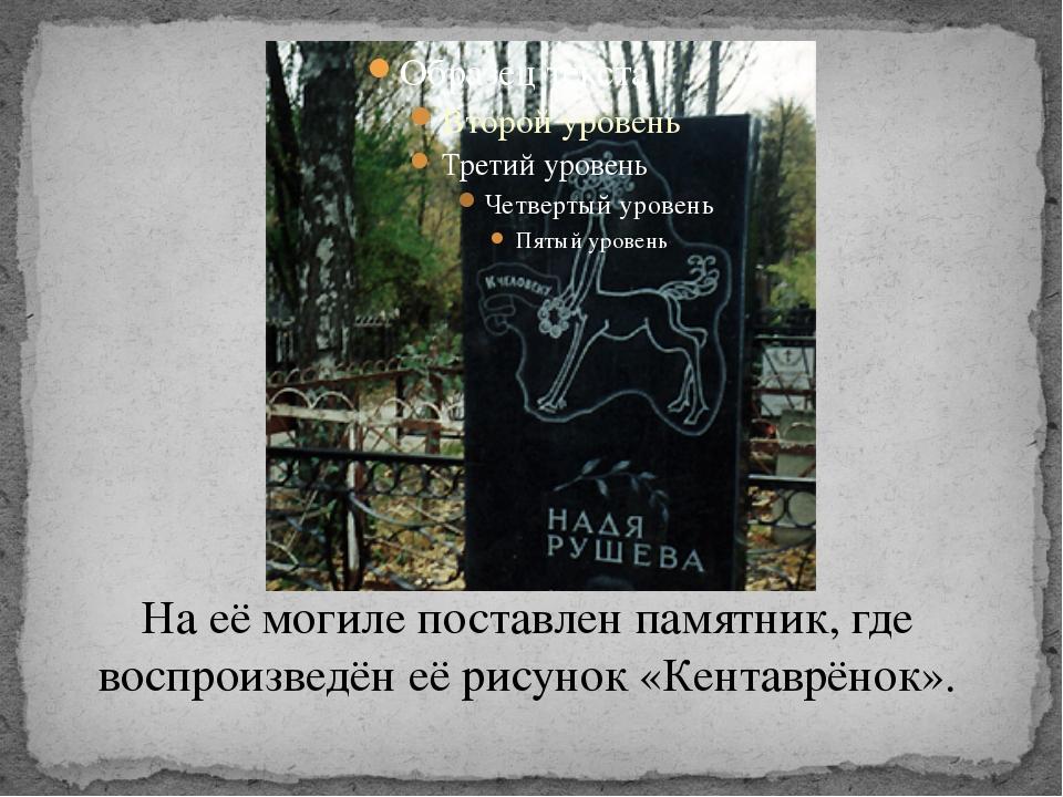 На её могиле поставлен памятник, где воспроизведён её рисунок «Кентаврёнок».