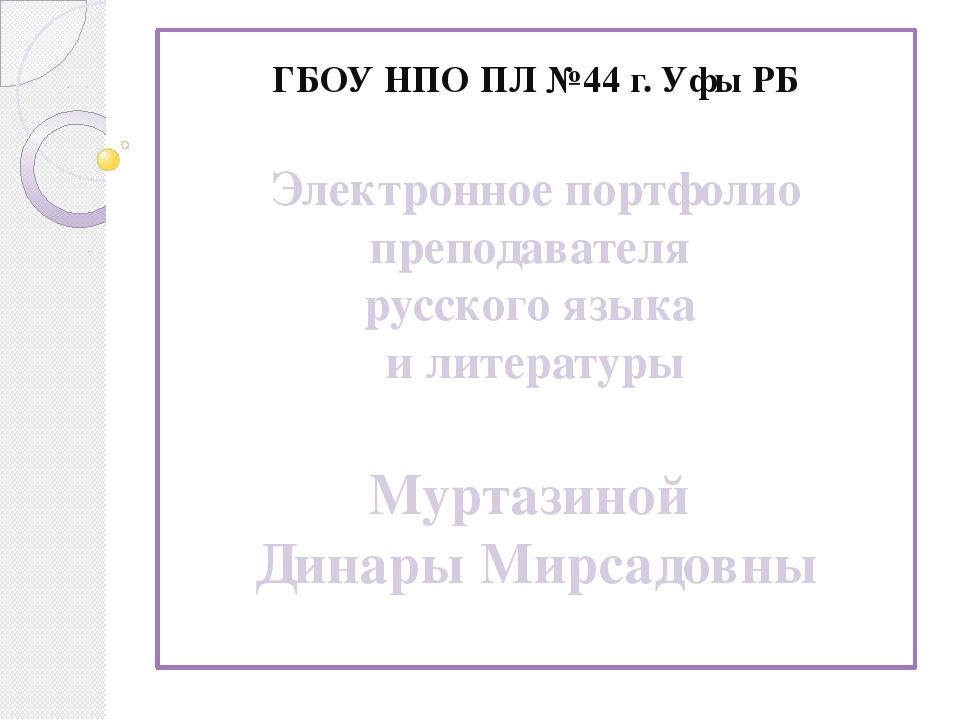ГБОУ НПО ПЛ №44 г. Уфы РБ Электронное портфолио преподавателя русского языка...
