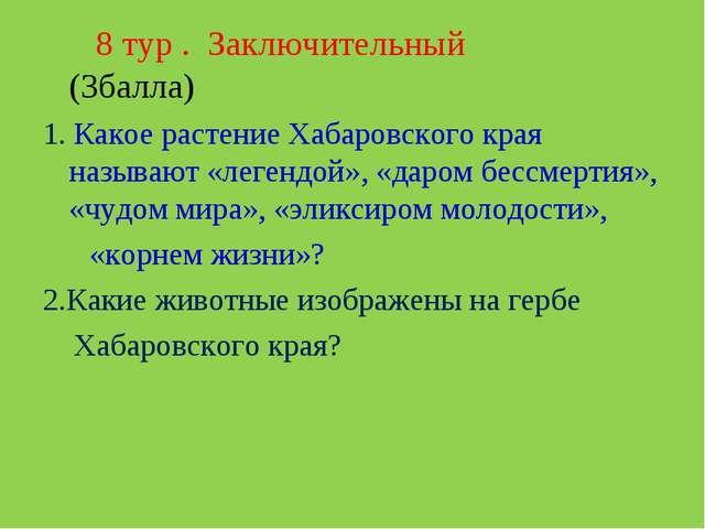 8 тур . Заключительный (3балла) 1. Какое растение Хабаровского края называют...