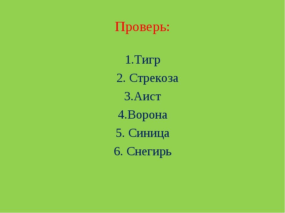 Проверь: 1.Тигр 2. Стрекоза 3.Аист 4.Ворона 5. Синица 6. Снегирь