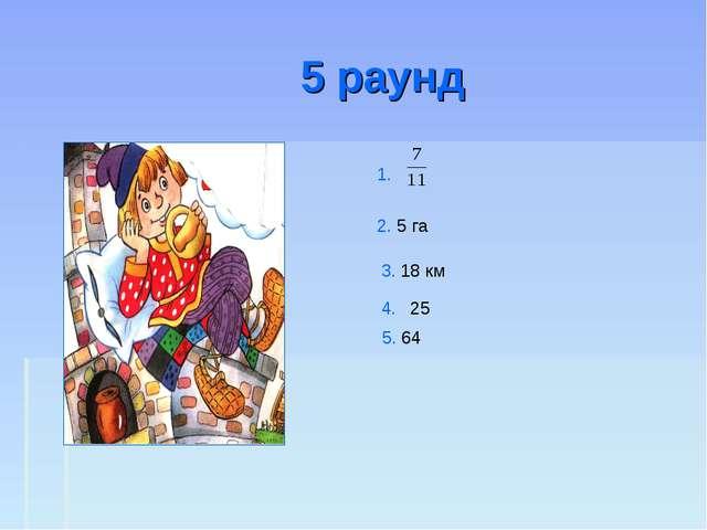 5 раунд 1. 2. 5 га 3. 18 км 4. 25 5. 64