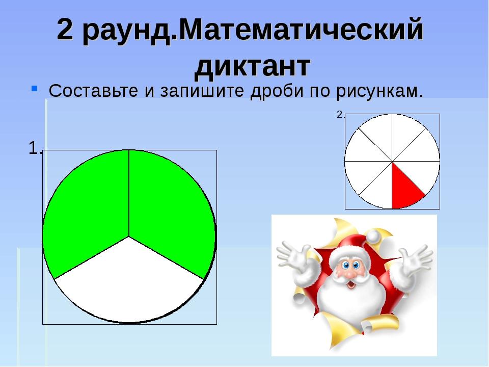 2 раунд.Математический диктант Составьте и запишите дроби по рисункам.