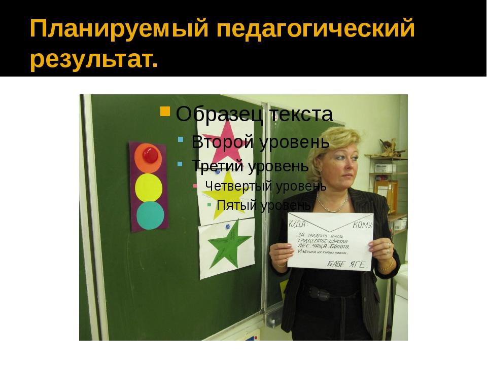 Планируемый педагогический результат.